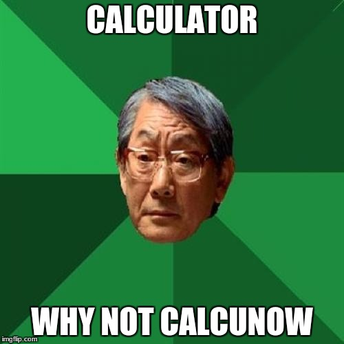 High Expectations Asian Father |  CALCULATOR; WHY NOT CALCUNOW | image tagged in memes,high expectations asian father | made w/ Imgflip meme maker