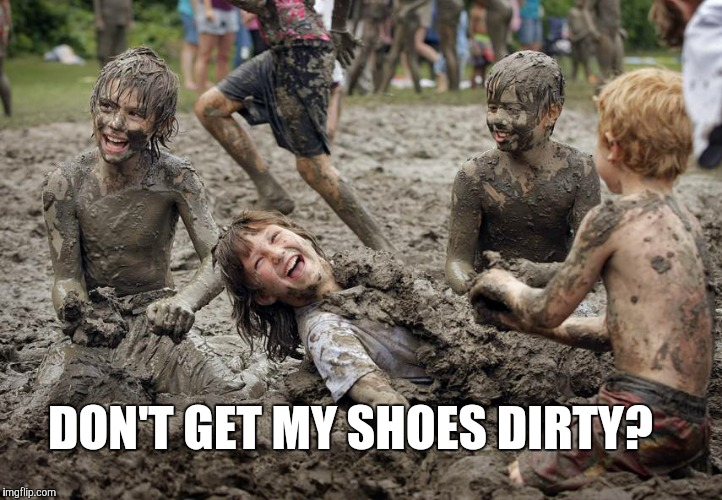 Clean shoes? | DON'T GET MY SHOES DIRTY? | image tagged in funny memes,funny meme,kids playing,children playing,funny kids | made w/ Imgflip meme maker