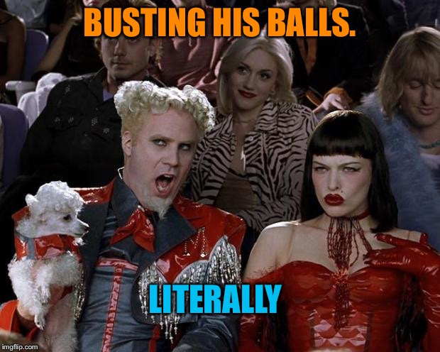 BUSTING HIS BALLS. LITERALLY | made w/ Imgflip meme maker