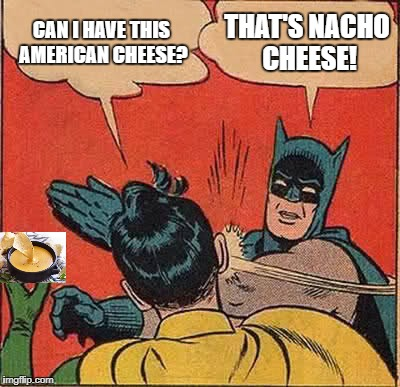 Batman Slapping Robin Meme | CAN I HAVE THIS AMERICAN CHEESE? THAT'S NACHO CHEESE! | image tagged in memes,batman slapping robin | made w/ Imgflip meme maker