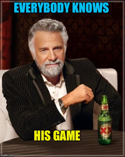 The Most Interesting Man In The World Meme | EVERYBODY KNOWS HIS GAME | image tagged in memes,the most interesting man in the world | made w/ Imgflip meme maker
