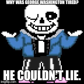 sans-sational puns pt-11 | WHY WAS GEORGE WASHINGTON TIRED? HE COULDN'T LIE. | image tagged in bad puns with sans | made w/ Imgflip meme maker