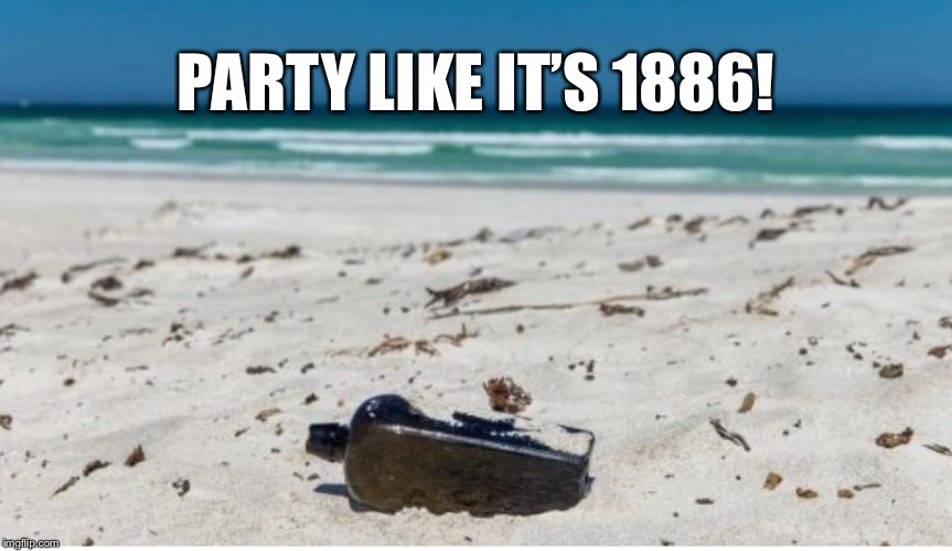 PARTY LIKE IT'S 1886! | image tagged in oldest message in bottle,found on the shore | made w/ Imgflip meme maker