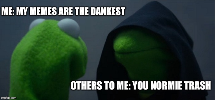 Evil Kermit Meme | ME: MY MEMES ARE THE DANKEST OTHERS TO ME: YOU NORMIE TRASH | image tagged in memes,evil kermit | made w/ Imgflip meme maker