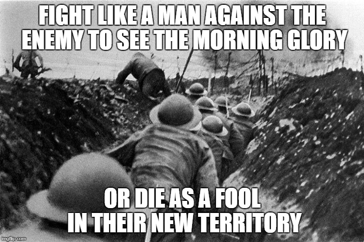 WWI Propaganda | FIGHT LIKE A MAN AGAINST THE ENEMY TO SEE THE MORNING GLORY OR DIE AS A FOOL IN THEIR NEW TERRITORY | image tagged in wwi | made w/ Imgflip meme maker