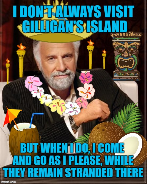 The most interesting man on Gilligan's Island | I DON'T ALWAYS VISIT GILLIGAN'S ISLAND BUT WHEN I DO, I COME AND GO AS I PLEASE, WHILE THEY REMAIN STRANDED THERE | image tagged in funny memes,the most interesting man in the world,gilligans island week,tiki torches | made w/ Imgflip meme maker