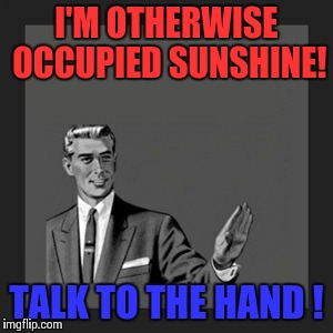 Kill Yourself Guy Meme | I'M OTHERWISE OCCUPIED SUNSHINE! TALK TO THE HAND ! | image tagged in memes,kill yourself guy | made w/ Imgflip meme maker