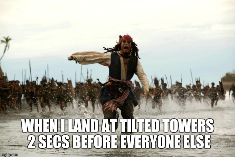 captain jack sparrow running | WHEN I LAND AT TILTED TOWERS 2 SECS BEFORE EVERYONE ELSE | image tagged in captain jack sparrow running | made w/ Imgflip meme maker