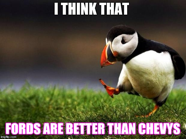 Unpopular Opinion Puffin Meme | I THINK THAT FORDS ARE BETTER THAN CHEVYS | image tagged in memes,unpopular opinion puffin | made w/ Imgflip meme maker
