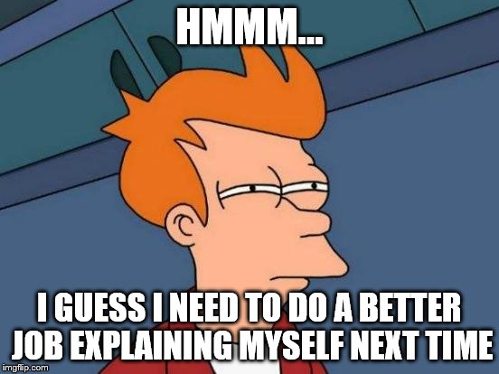 Futurama Fry Meme | HMMM... I GUESS I NEED TO DO A BETTER JOB EXPLAINING MYSELF NEXT TIME | image tagged in memes,futurama fry | made w/ Imgflip meme maker