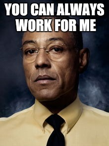 YOU CAN ALWAYS WORK FOR ME | made w/ Imgflip meme maker
