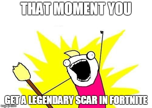 X All The Y Meme | THAT MOMENT YOU GET A LEGENDARY SCAR IN FORTNITE | image tagged in memes,x all the y | made w/ Imgflip meme maker