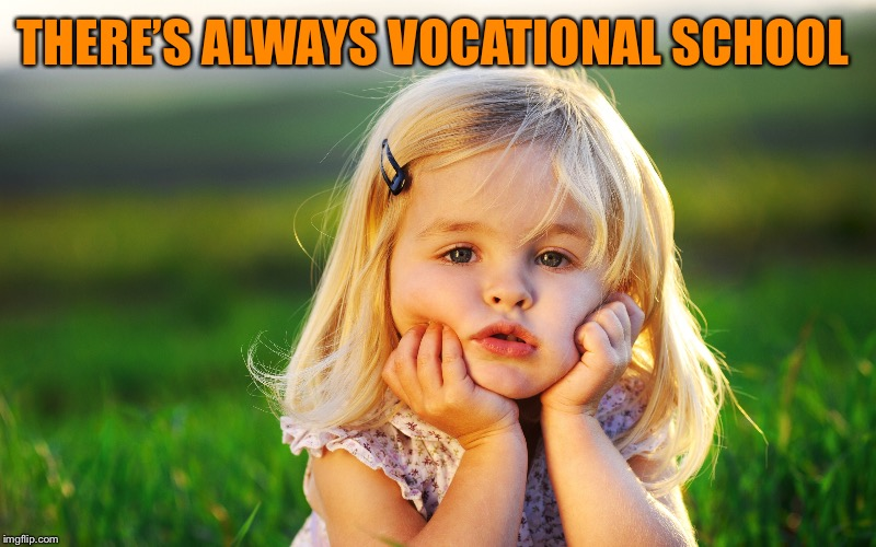 THERE'S ALWAYS VOCATIONAL SCHOOL | made w/ Imgflip meme maker