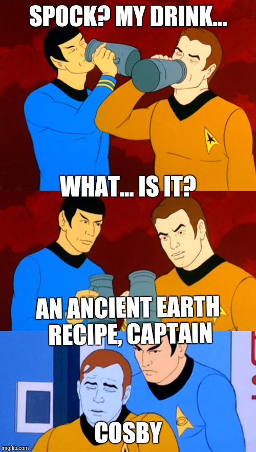 SPOCK? MY DRINK... COSBY WHAT... IS IT? AN ANCIENT EARTH RECIPE, CAPTAIN | made w/ Imgflip meme maker