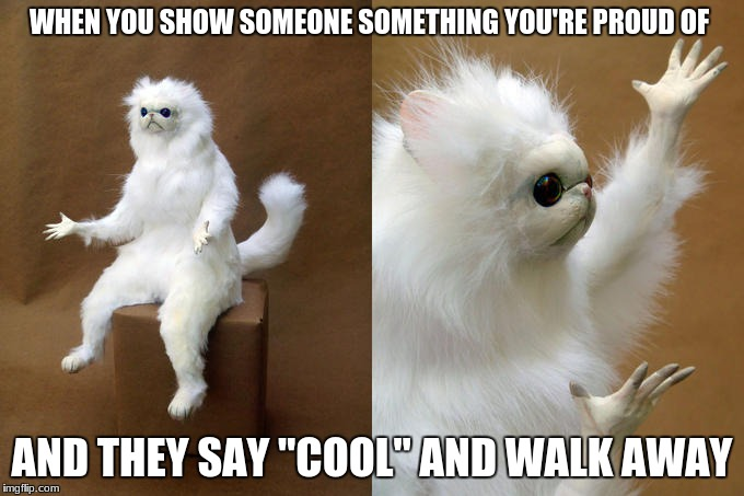 "[Angry Silence] |  WHEN YOU SHOW SOMEONE SOMETHING YOU'RE PROUD OF; AND THEY SAY ""COOL"" AND WALK AWAY 