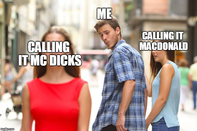 Distracted Boyfriend Meme | ME CALLING IT MACDONALD CALLING IT MC DICKS | image tagged in memes,distracted boyfriend | made w/ Imgflip meme maker