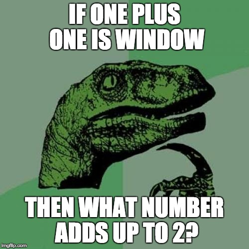 Philosoraptor Meme | IF ONE PLUS ONE IS WINDOW THEN WHAT NUMBER ADDS UP TO 2? | image tagged in memes,philosoraptor | made w/ Imgflip meme maker