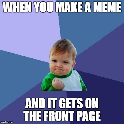 Success Kid Meme | WHEN YOU MAKE A MEME AND IT GETS ON THE FRONT PAGE | image tagged in memes,success kid | made w/ Imgflip meme maker