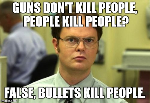 False | GUNS DON'T KILL PEOPLE, PEOPLE KILL PEOPLE? FALSE, BULLETS KILL PEOPLE. | image tagged in false | made w/ Imgflip meme maker