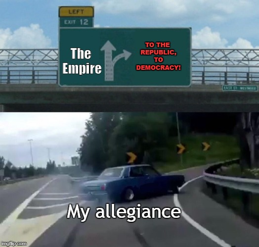 (insert Star Wars referace here) | The Empire My allegiance TO THE REPUBLIC, TO DEMOCRACY! | image tagged in memes,left exit 12 off ramp,funny,star wars,obi wan kenobi | made w/ Imgflip meme maker