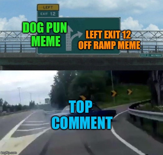 It's like 4 in a row | DOG PUN MEME LEFT EXIT 12 OFF RAMP MEME TOP COMMENT | image tagged in memes,left exit 12 off ramp | made w/ Imgflip meme maker
