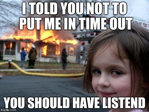 Disaster Girl Meme | I TOLD YOU NOT TO PUT ME IN TIME OUT YOU SHOULD HAVE LISTEND | image tagged in memes,disaster girl | made w/ Imgflip meme maker