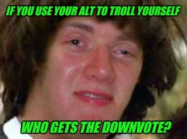 10 Keanu | IF YOU USE YOUR ALT TO TROLL YOURSELF WHO GETS THE DOWNVOTE? | image tagged in 10 keanu,alt using trolls,downvote | made w/ Imgflip meme maker