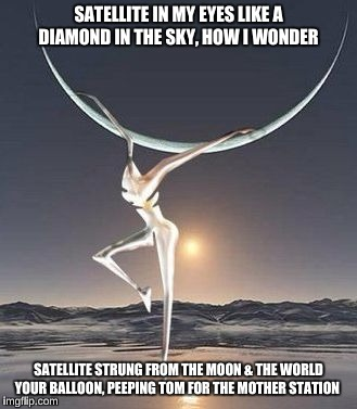 DMB Satellite | SATELLITE IN MY EYES LIKE A DIAMOND IN THE SKY, HOW I WONDER SATELLITE STRUNG FROM THE MOON & THE WORLD YOUR BALLOON, PEEPING TOM FOR THE MO | image tagged in dmb,dave matthews band,satellite,firedancer,moon,diamond in the sky | made w/ Imgflip meme maker