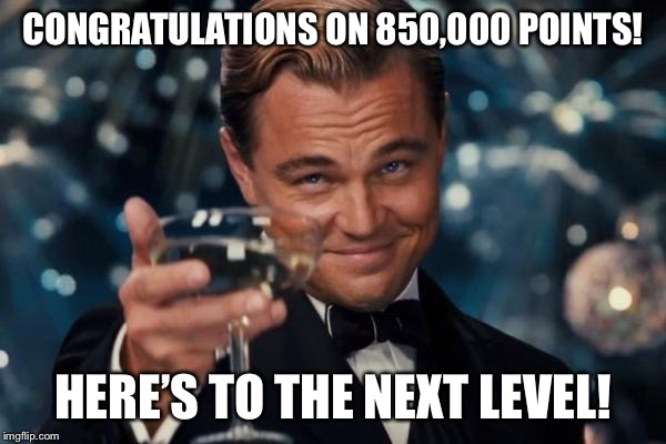 Leonardo Dicaprio Cheers Meme | CONGRATULATIONS ON 850,000 POINTS! HERE'S TO THE NEXT LEVEL! | image tagged in memes,leonardo dicaprio cheers | made w/ Imgflip meme maker