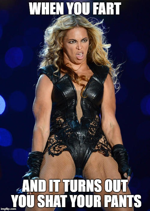 Ermahgerd Beyonce | WHEN YOU FART AND IT TURNS OUT YOU SHAT YOUR PANTS | image tagged in memes,ermahgerd beyonce | made w/ Imgflip meme maker