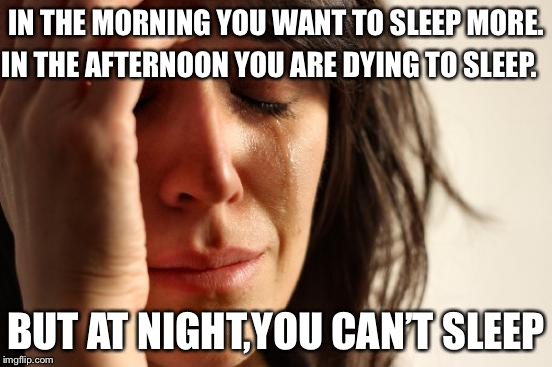First World Problems Meme | IN THE MORNING YOU WANT TO SLEEP MORE. BUT AT NIGHT,YOU CAN'T SLEEP IN THE AFTERNOON YOU ARE DYING TO SLEEP. | image tagged in memes,first world problems | made w/ Imgflip meme maker