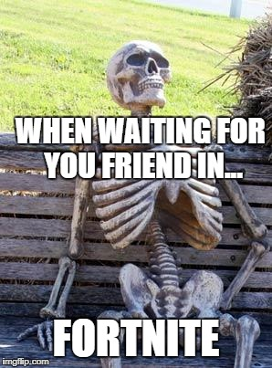Waiting Skeleton Meme | WHEN WAITING FOR YOU FRIEND IN... FORTNITE | image tagged in memes,waiting skeleton | made w/ Imgflip meme maker