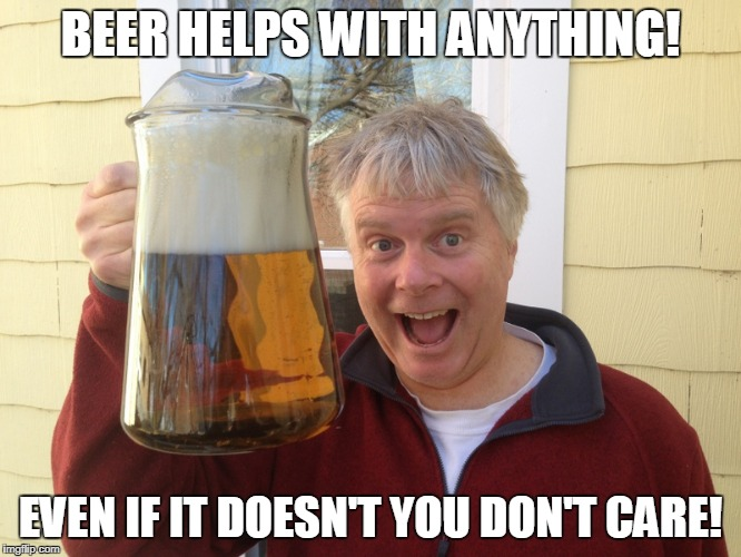 BEER HELPS WITH ANYTHING! EVEN IF IT DOESN'T YOU DON'T CARE! | made w/ Imgflip meme maker