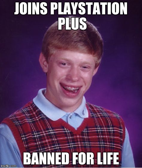Bad Luck Brian Meme | JOINS PLAYSTATION PLUS BANNED FOR LIFE | image tagged in memes,bad luck brian | made w/ Imgflip meme maker