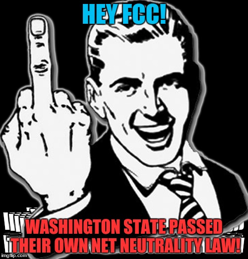 Take that Ajit Pie! | HEY FCC! WASHINGTON STATE PASSED THEIR OWN NET NEUTRALITY LAW! | image tagged in fcc,net neutrality,fuck you,nsfw,memes | made w/ Imgflip meme maker