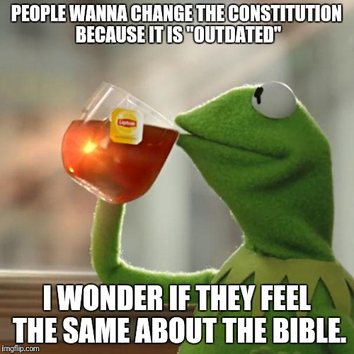"But Thats None Of My Business Meme | PEOPLE WANNA CHANGE THE CONSTITUTION BECAUSE IT IS ""OUTDATED"" I WONDER IF THEY FEEL THE SAME ABOUT THE BIBLE. 