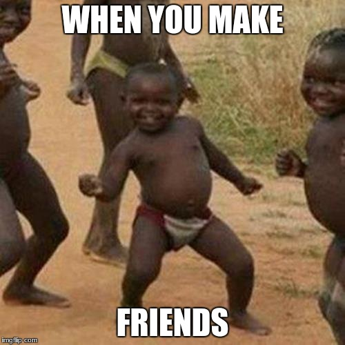 Third World Success Kid Meme | WHEN YOU MAKE FRIENDS | image tagged in memes,third world success kid | made w/ Imgflip meme maker