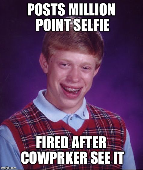 Bad Luck Brian Meme | POSTS MILLION POINT SELFIE FIRED AFTER COWPRKER SEE IT | image tagged in memes,bad luck brian | made w/ Imgflip meme maker
