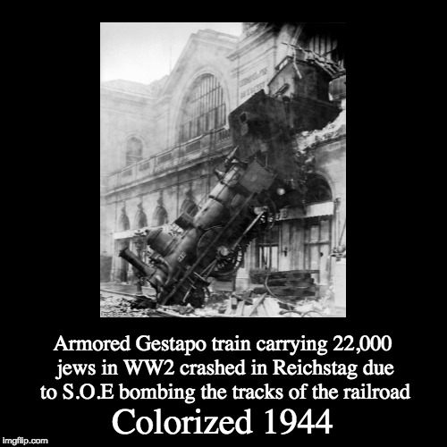WW2 memes I had no idea of doing | Colorized 1944 | Armored Gestapo train carrying 22,000 jews in WW2 crashed in Reichstag due to S.O.E bombing the tracks of the railroad | image tagged in funny,demotivationals,memes,ww2,colorized | made w/ Imgflip demotivational maker