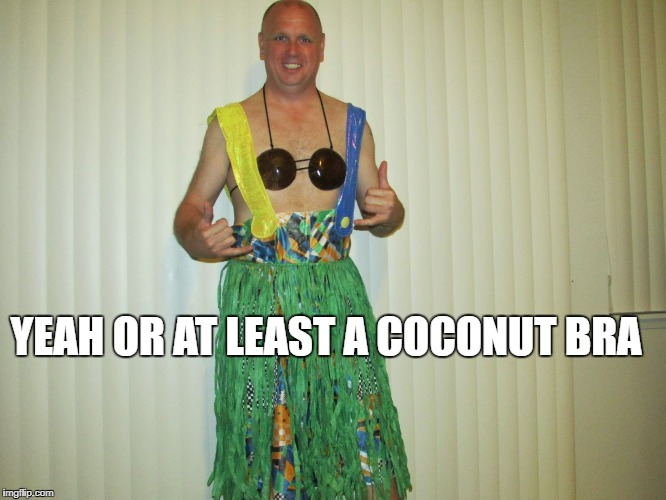 YEAH OR AT LEAST A COCONUT BRA | made w/ Imgflip meme maker