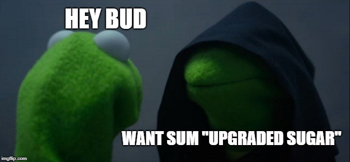 Evil Kermit Meme | HEY BUD WANT SUM ''UPGRADED SUGAR'' | image tagged in memes,evil kermit | made w/ Imgflip meme maker