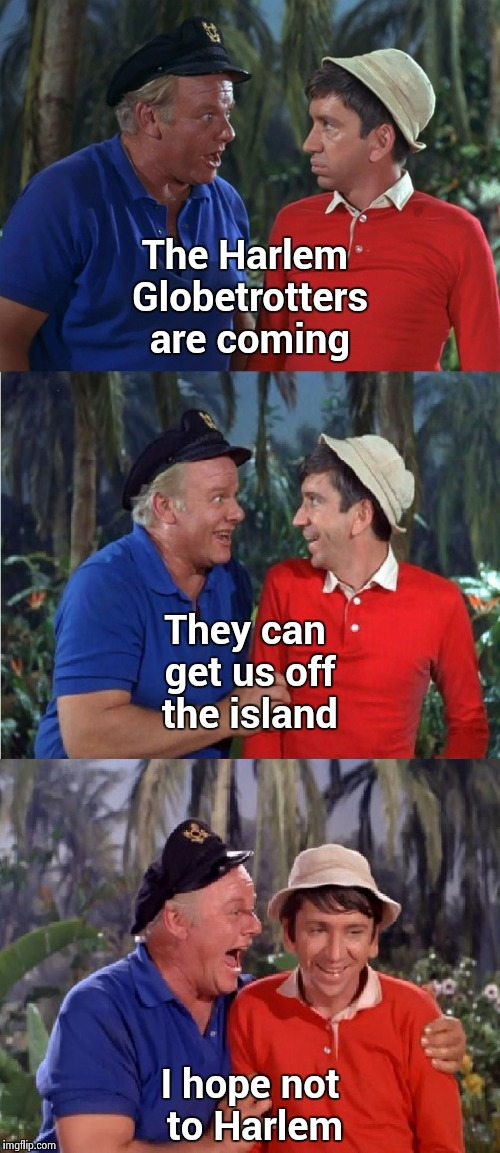 A Gilligan tribute to one of the dumbest movies ever | The Harlem Globetrotters are coming I hope not to Harlem They can get us off the island | image tagged in gilligan bad pun,harlem shake,bad movies,not funny,stupid humor | made w/ Imgflip meme maker