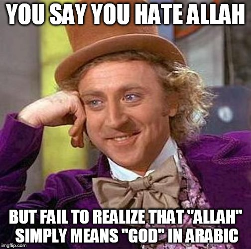 "Creepy Condescending Wonka |  YOU SAY YOU HATE ALLAH; BUT FAIL TO REALIZE THAT ""ALLAH"" SIMPLY MEANS ""GOD"" IN ARABIC 