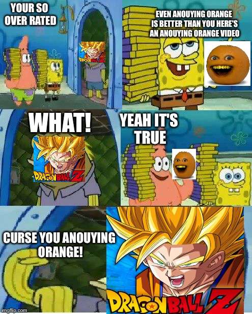 Chocolate Spongebob Meme | YOUR SO OVER RATED EVEN ANOUYING ORANGE IS BETTER THAN YOU HERE'S AN ANOUYING ORANGE VIDEO WHAT! YEAH IT'S TRUE CURSE YOU ANOUYING ORANGE! | image tagged in memes,chocolate spongebob | made w/ Imgflip meme maker