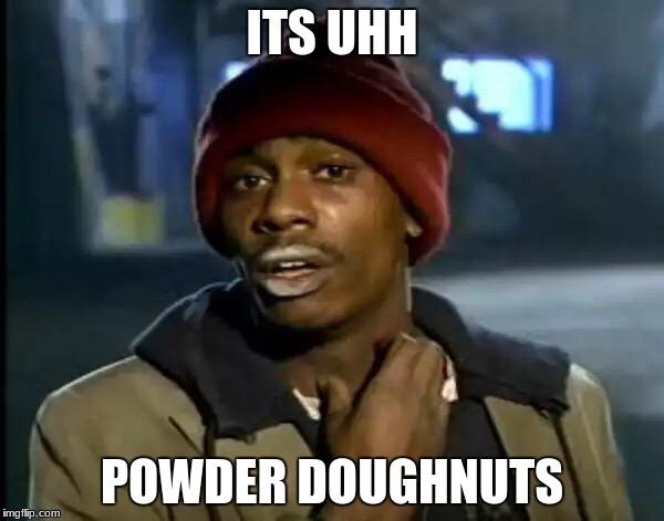 Y'all Got Any More Of That Meme | ITS UHH POWDER DOUGHNUTS | image tagged in memes,y'all got any more of that | made w/ Imgflip meme maker