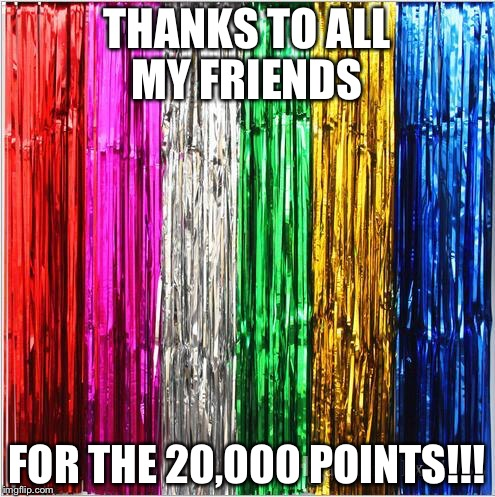 THANKS TO ALL MY FRIENDS FOR THE 20,000 POINTS!!! | image tagged in friends,happy | made w/ Imgflip meme maker