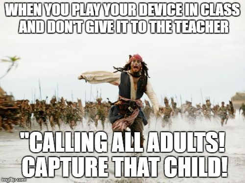 "Jack Sparrow Being Chased Meme | WHEN YOU PLAY YOUR DEVICE IN CLASS AND DON'T GIVE IT TO THE TEACHER ""CALLING ALL ADULTS! CAPTURE THAT CHILD! 