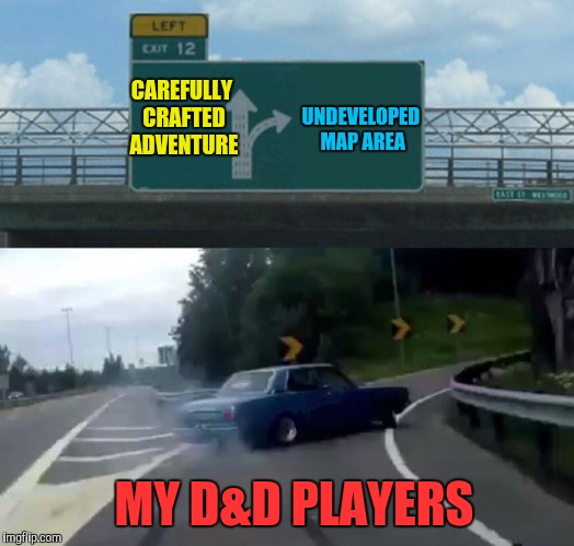 What Every DM Detests | CAREFULLY CRAFTED ADVENTURE MY D&D PLAYERS UNDEVELOPED MAP AREA | image tagged in memes,left exit 12 off ramp,dnd,dungeons and dragons,dm,fustration | made w/ Imgflip meme maker