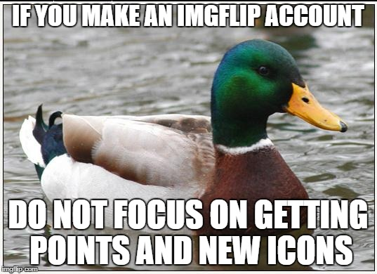 Actual Advice Mallard | IF YOU MAKE AN IMGFLIP ACCOUNT DO NOT FOCUS ON GETTING POINTS AND NEW ICONS | image tagged in memes,actual advice mallard,rip forceful,ssby,sad | made w/ Imgflip meme maker