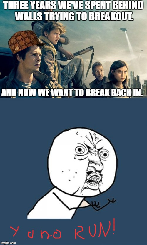 Maze Runner Paradox | THREE YEARS WE'VE SPENT BEHIND WALLS TRYING TO BREAKOUT. AND NOW WE WANT TO BREAK BACK IN. | image tagged in y u no,maze runner | made w/ Imgflip meme maker